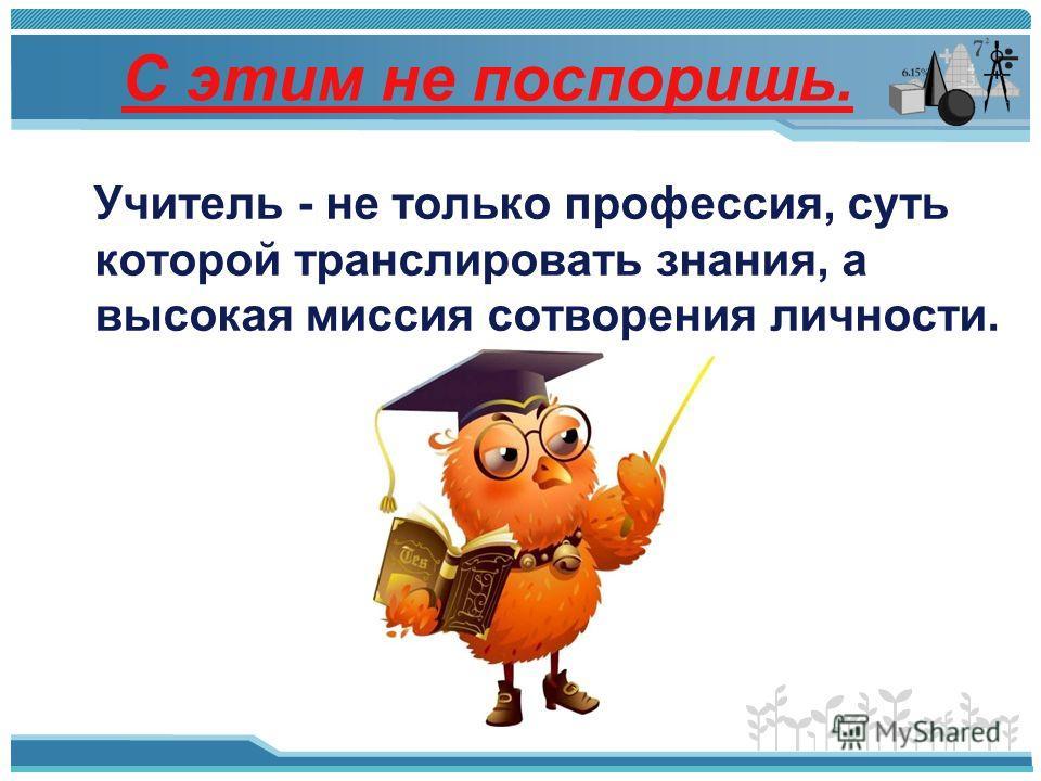 С этим не поспоришь. Учитель - не только профессия, суть которой транслировать знания, а высокая миссия сотворения личности.