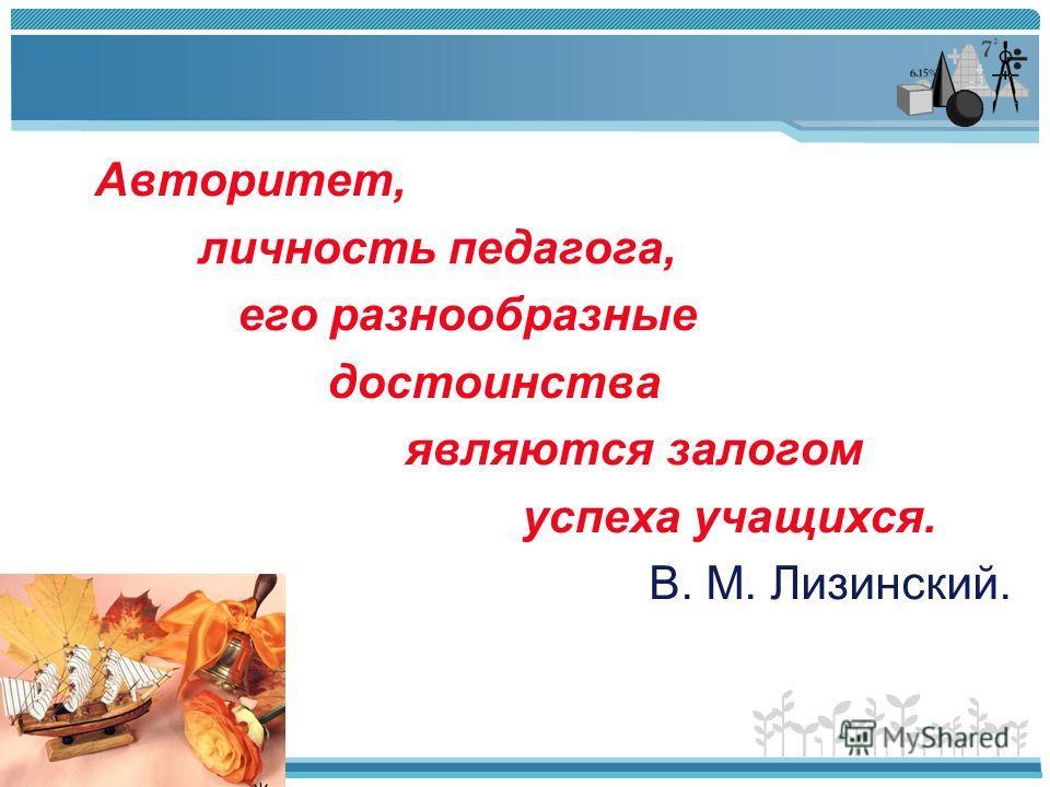 Авторитет, личность педагога, его разнообразные достоинства являются залогом успеха учащихся. В. М. Лизинский.
