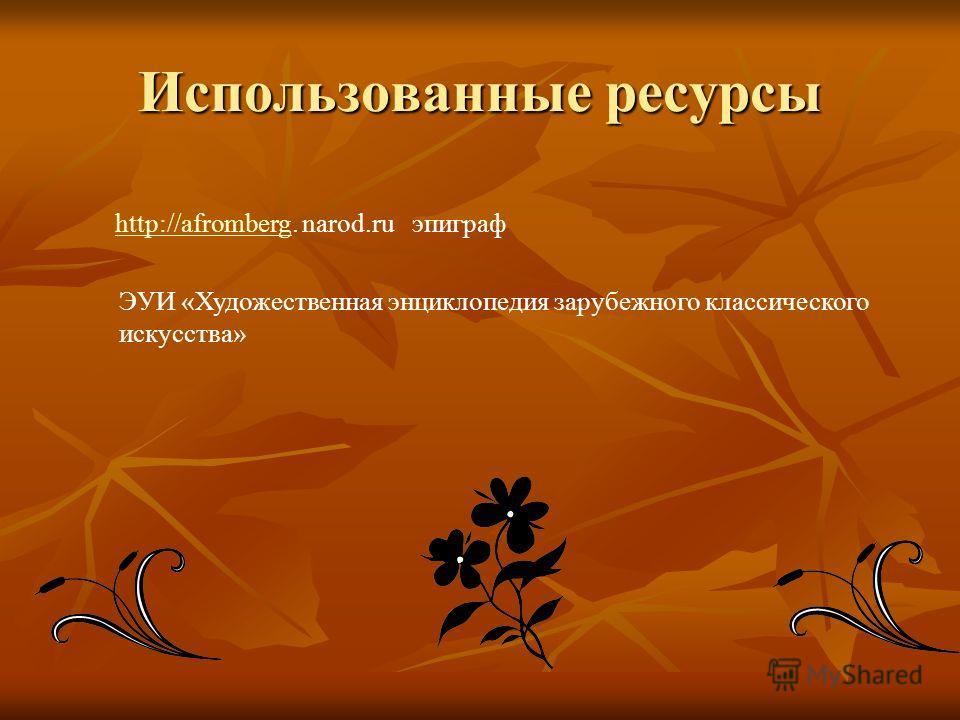 Использованные ресурсы http://afromberg. narod.ru эпиграф http://afromberg ЭУИ «Художественная энциклопедия зарубежного классического искусства»