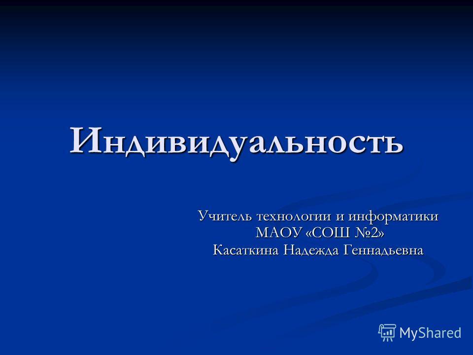 Индивидуальность Учитель технологии и информатики МАОУ «СОШ 2» Касаткина Надежда Геннадьевна