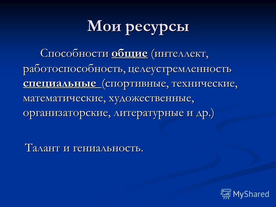 Мои ресурсы Способности общие (интеллект, работоспособность, целеустремленность специальные (спортивные, технические, математические, художественные, организаторские, литературные и др.) Талант и гениальность. Талант и гениальность.