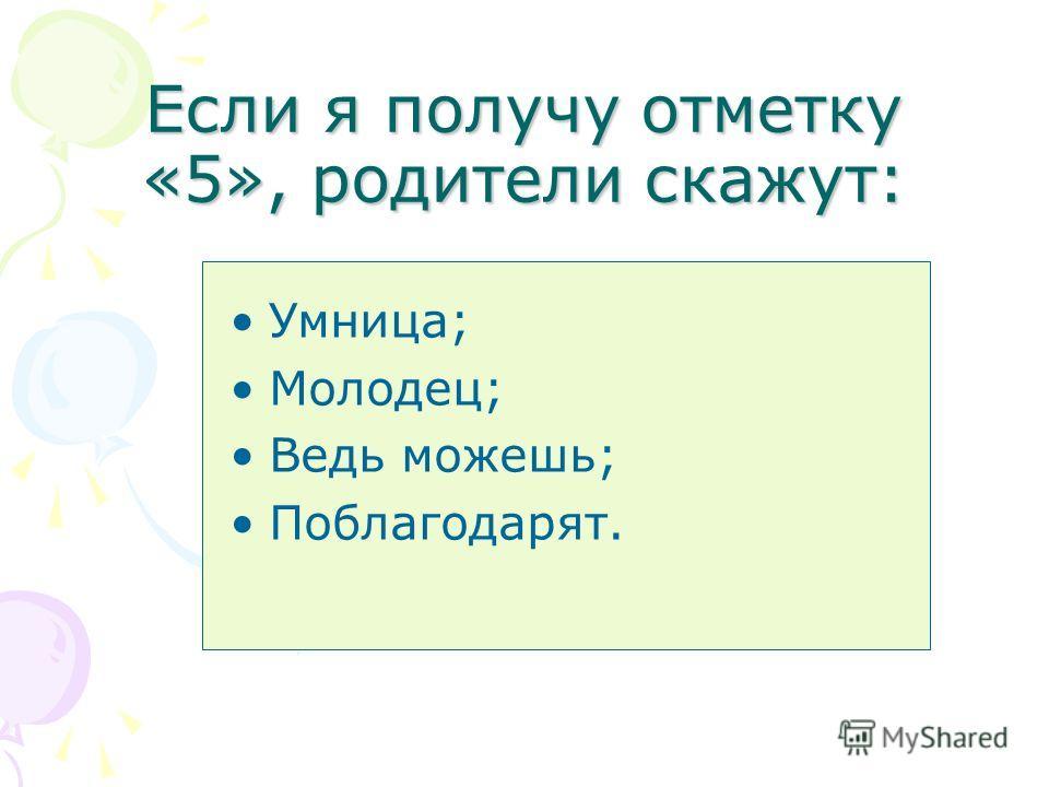 Если я получу отметку «5», родители скажут: Умница; Молодец; Ведь можешь; Поблагодарят.