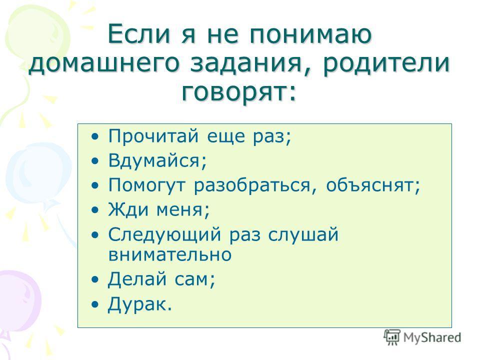 Если я не понимаю домашнего задания, родители говорят: Прочитай еще раз; Вдумайся; Помогут разобраться, объяснят; Жди меня; Следующий раз слушай внимательно Делай сам; Дурак.