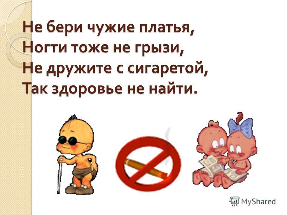 Не бери чужие платья, Ногти тоже не грызи, Не дружите с сигаретой, Так здоровье не найти.