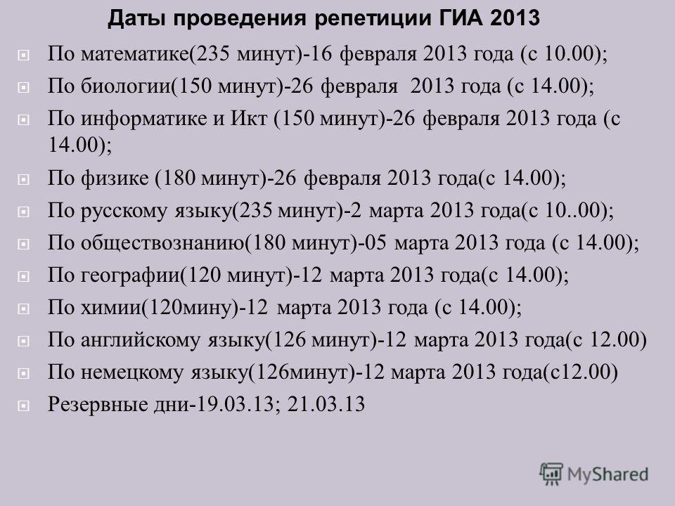 По математике (235 минут )-16 февраля 2013 года ( с 10.00); По биологии (150 минут )-26 февраля 2013 года ( с 14.00); По информатике и Икт (150 минут )-26 февраля 2013 года ( с 14.00); По физике (180 минут )-26 февраля 2013 года ( с 14.00); По русско