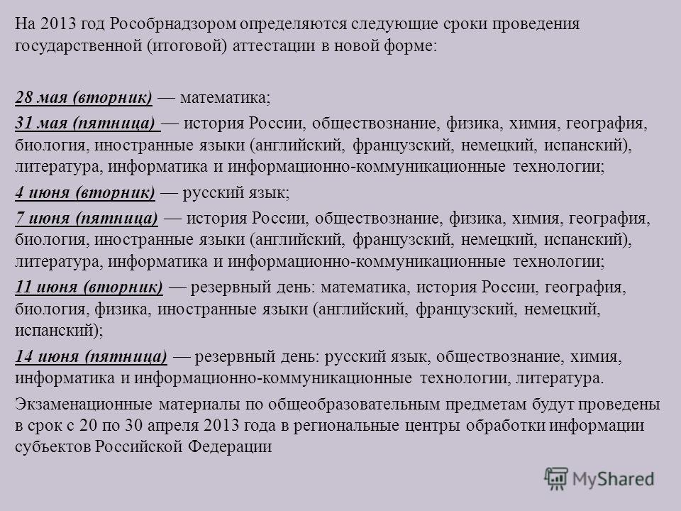 На 2013 год Рособрнадзором определяются следующие сроки проведения государственной ( итоговой ) аттестации в новой форме : 28 мая ( вторник ) математика ; 31 мая ( пятница ) история России, обществознание, физика, химия, география, биология, иностран