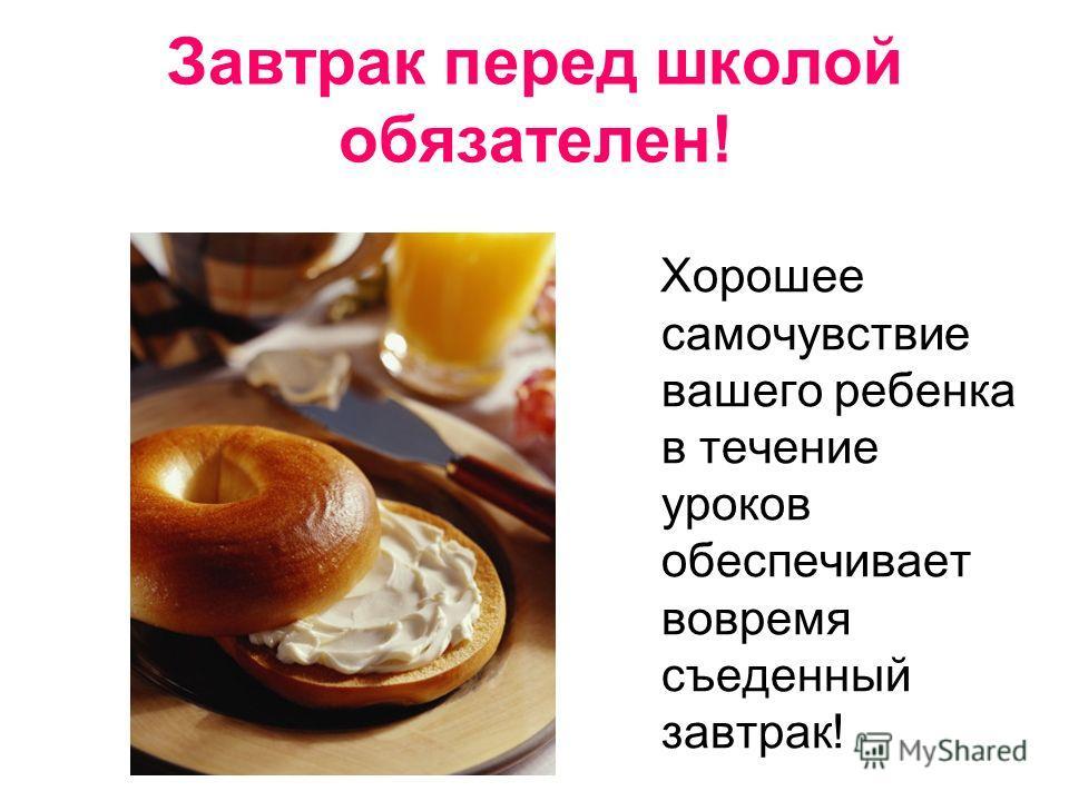 Завтрак перед школой обязателен! Хорошее самочувствие вашего ребенка в течение уроков обеспечивает вовремя съеденный завтрак!