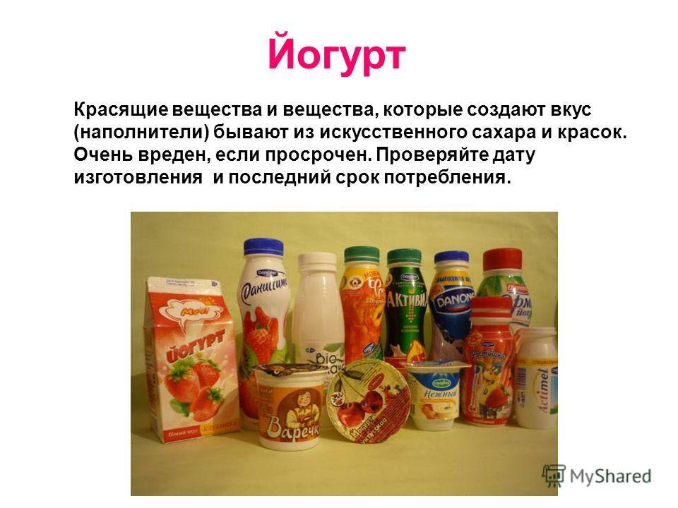 Йогурт Красящие вещества и вещества, которые создают вкус (наполнители) бывают из искусственного сахара и красок. Очень вреден, если просрочен. Проверяйте дату изготовления и последний срок потребления.