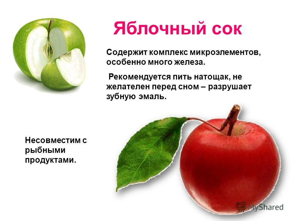 Яблочный сок Содержит комплекс микроэлементов, особенно много железа. Рекомендуется пить натощак, не желателен перед сном – разрушает зубную эмаль. Несовместим с рыбными продуктами.