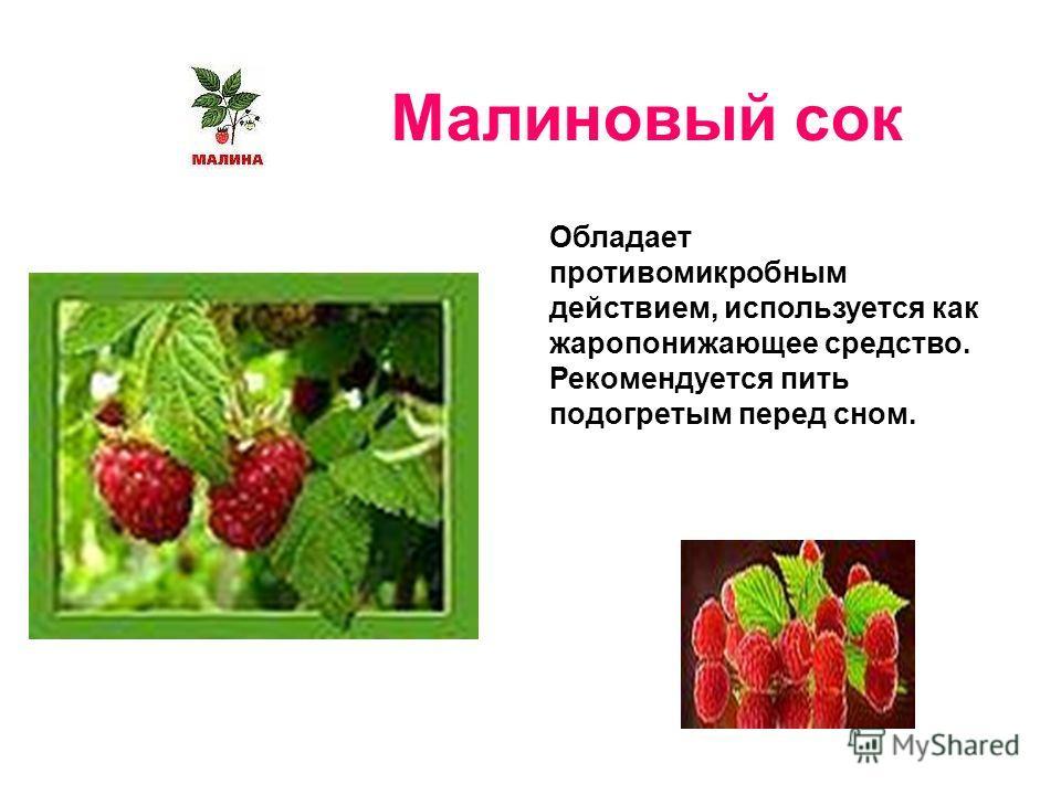 Малиновый сок Обладает противомикробным действием, используется как жаропонижающее средство. Рекомендуется пить подогретым перед сном.