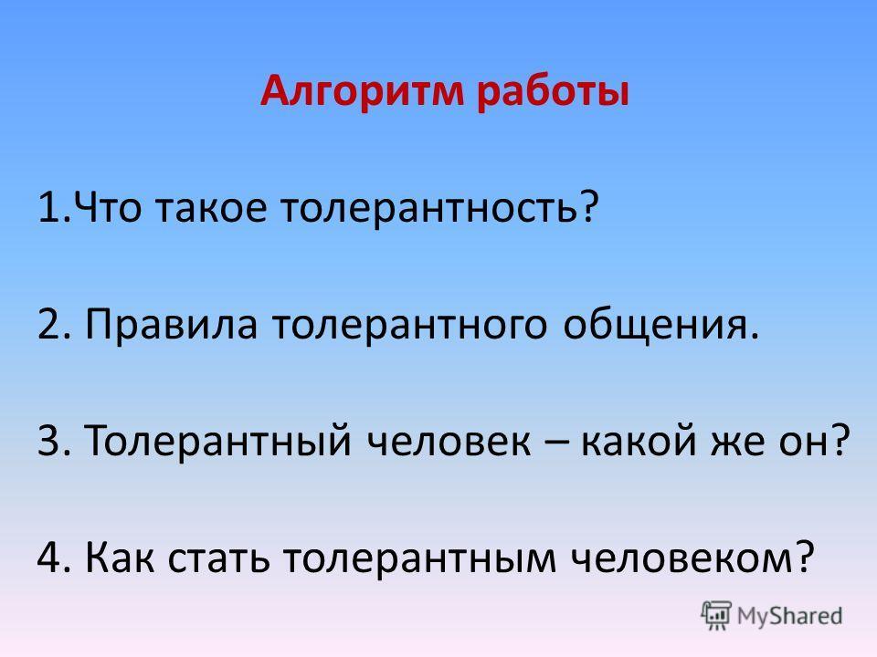 Алгоритм работы 1.Что такое толерантность? 2. Правила толерантного общения. 3. Толерантный человек – какой же он? 4. Как стать толерантным человеком?