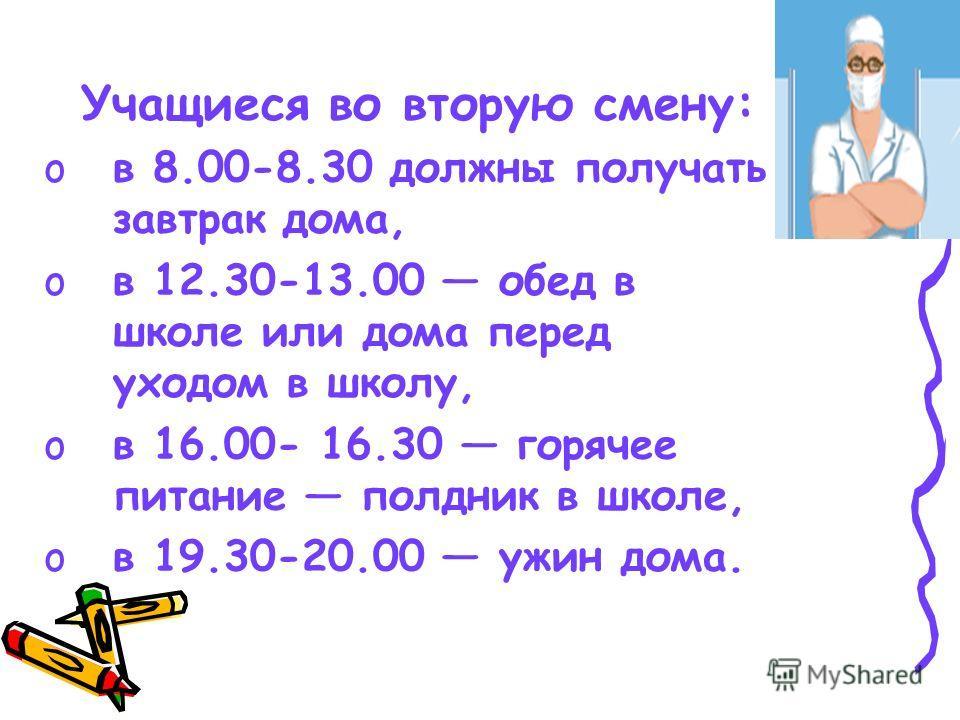 Учащиеся во вторую смену: oв 8.00-8.30 должны получать завтрак дома, oв 12.30-13.00 обед в школе или дома перед уходом в школу, oв 16.00- 16.30 горячее питание полдник в школе, oв 19.30-20.00 ужин дома.