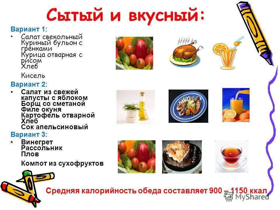 Сытый и вкусный: Вариант 1: Салат свекольный Куриный бульон с гренками Курица отварная с рисом Хлеб Кисель Вариант 2: Салат из свежей капусты с яблоком Борщ со сметаной Филе окуня Картофель отварной Хлеб Сок апельсиновый Вариант 3: Винегрет Рассольни