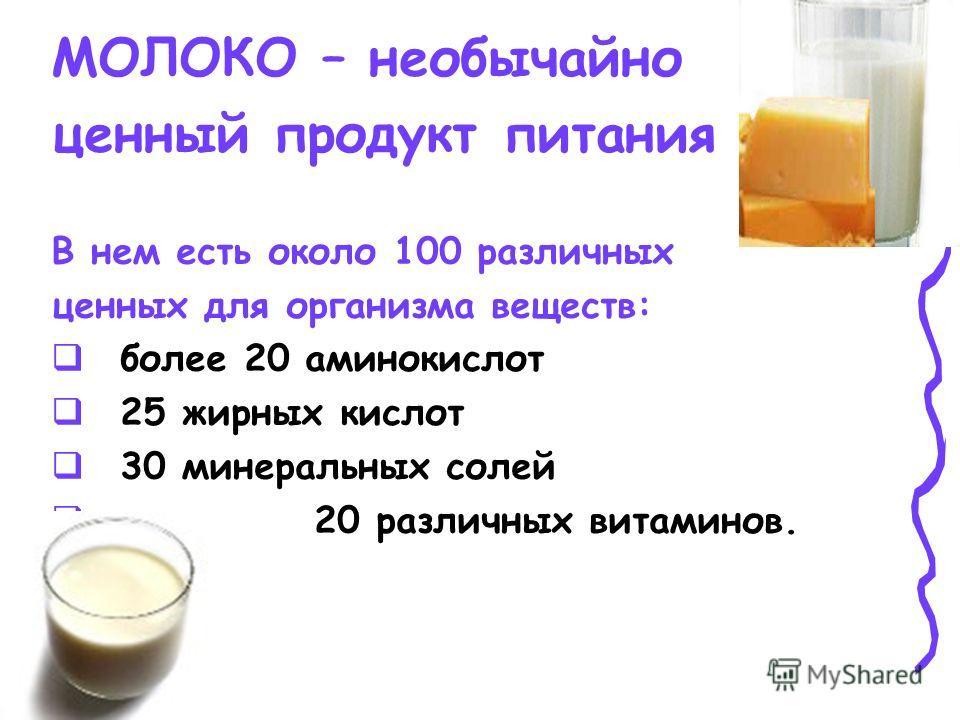 МОЛОКО – необычайно ценный продукт питания В нем есть около 100 различных ценных для организма веществ: более 20 аминокислот 25 жирных кислот 30 минеральных солей 20 различных витаминов.