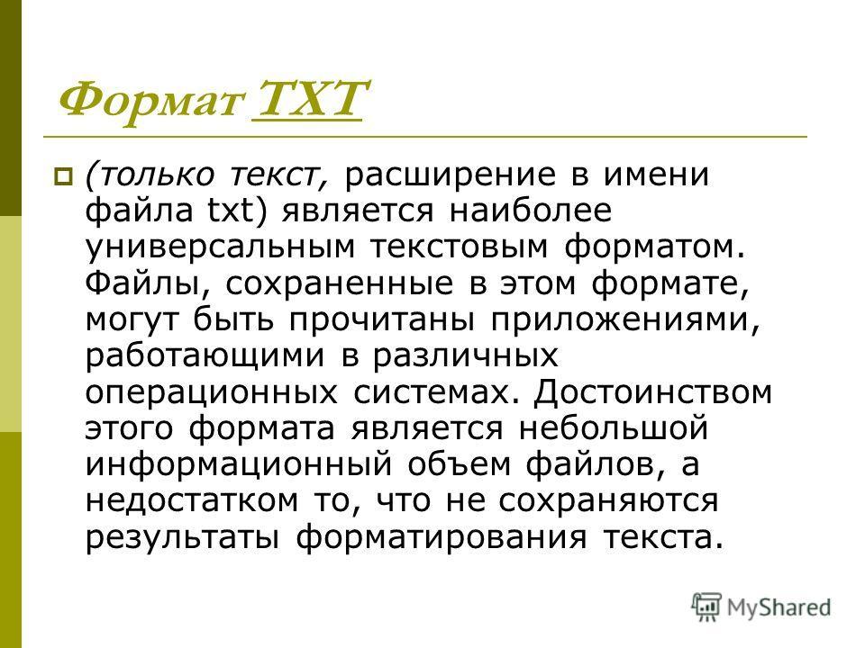 Формат ТХТ (только текст, расширение в имени файла txt) является наиболее универсальным текстовым форматом. Файлы, сохраненные в этом формате, могут быть прочитаны приложениями, работающими в различных операционных системах. Достоинством этого формат