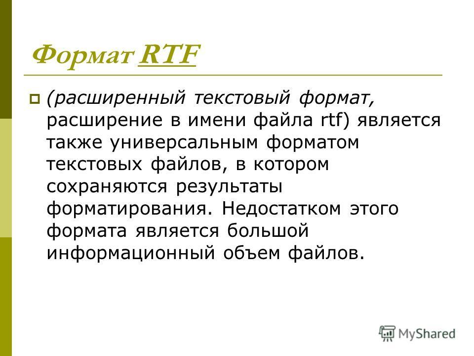 Формат RTF (расширенный текстовый формат, расширение в имени файла rtf) является также универсальным форматом текстовых файлов, в котором сохраняются результаты форматирования. Недостатком этого формата является большой информационный объем файлов.