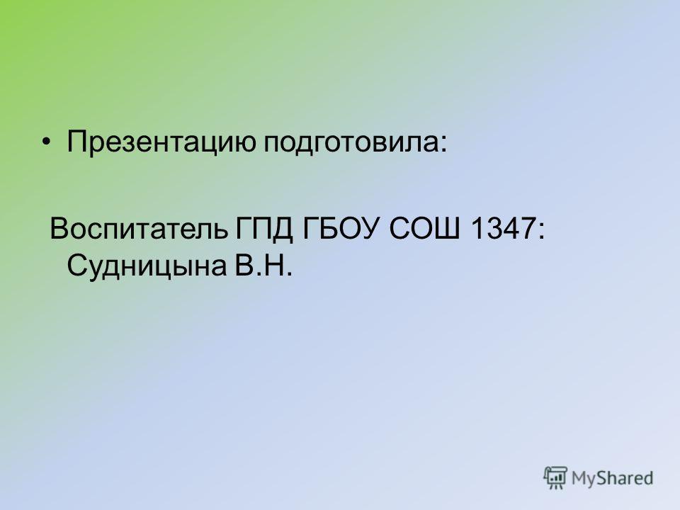 Презентацию подготовила: Воспитатель ГПД ГБОУ СОШ 1347: Судницына В.Н.