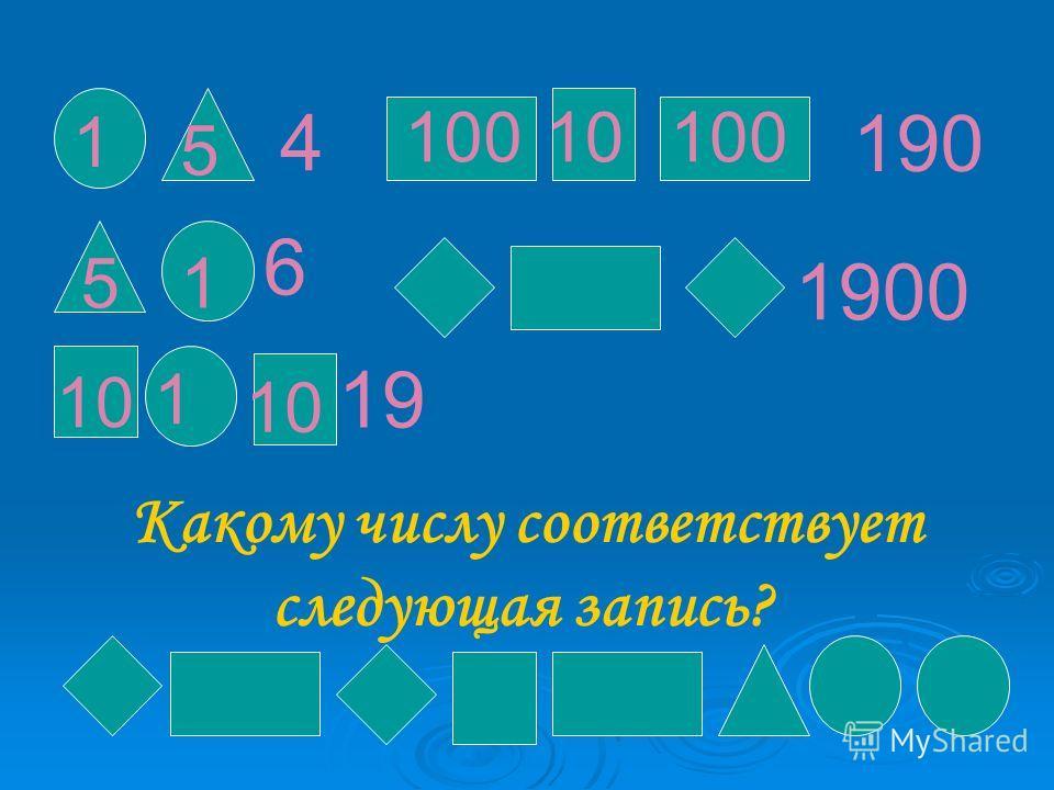 190 4 6 19 19 1900 Какому числу соответствует следующая запись? 1 5 5 1 10 1 100