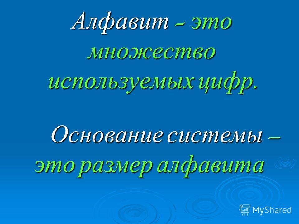 Алфавит - это множество используемых цифр. Основание системы – Основание системы – это размер алфавита это размер алфавита