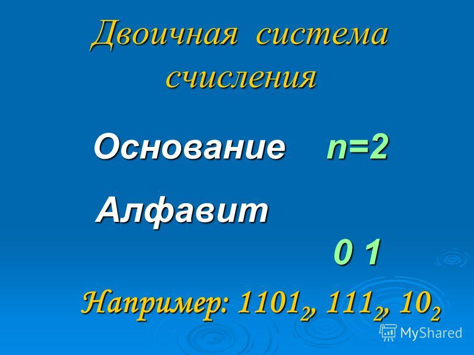 Двоичная система счисления Основание n=2 Алфавит 0 1 Например: 1101 2, 111 2, 10 2 Например: 1101 2, 111 2, 10 2