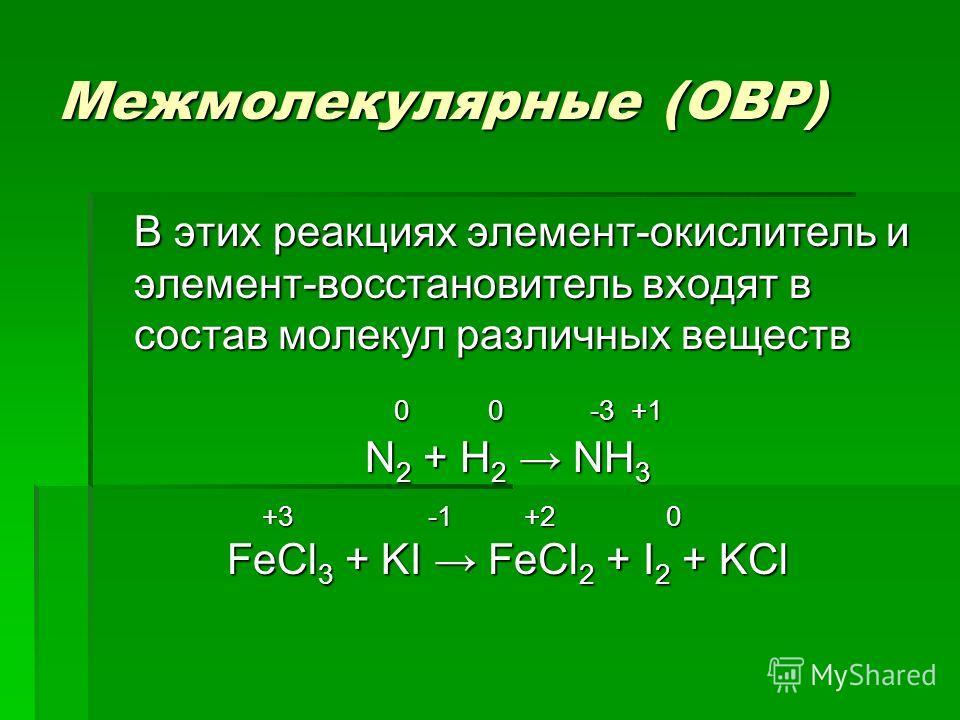 Межмолекулярные (ОВР) В этих реакциях элемент-окислитель и элемент-восстановитель входят в состав молекул различных веществ 0 0 -3 +1 0 0 -3 +1 N 2 + H 2 NH 3 +3 -1 +2 0 +3 -1 +2 0 FeCl 3 + KI FeCl 2 + I 2 + KCl