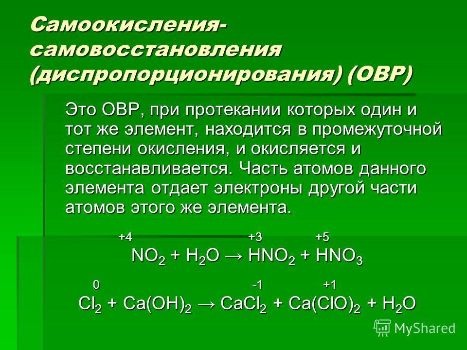 Самоокисления- самовосстановления (диспропорционирования) (ОВР) Это ОВР, при протекании которых один и тот же элемент, находится в промежуточной степени окисления, и окисляется и восстанавливается. Часть атомов данного элемента отдает электроны друго