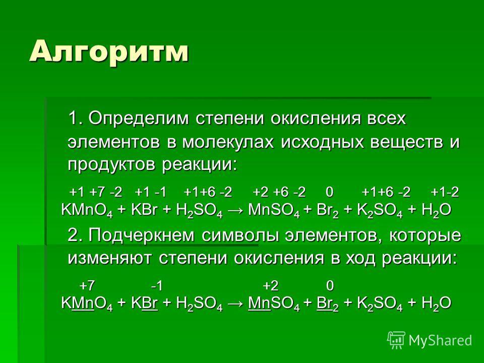 Алгоритм 1. Определим степени окисления всех элементов в молекулах исходных веществ и продуктов реакции: +1 +7 -2 +1 -1 +1+6 -2 +2 +6 -2 0 +1+6 -2 +1-2 +1 +7 -2 +1 -1 +1+6 -2 +2 +6 -2 0 +1+6 -2 +1-2 KMnO 4 + KBr + H 2 SO 4 MnSO 4 + Br 2 + K 2 SO 4 +