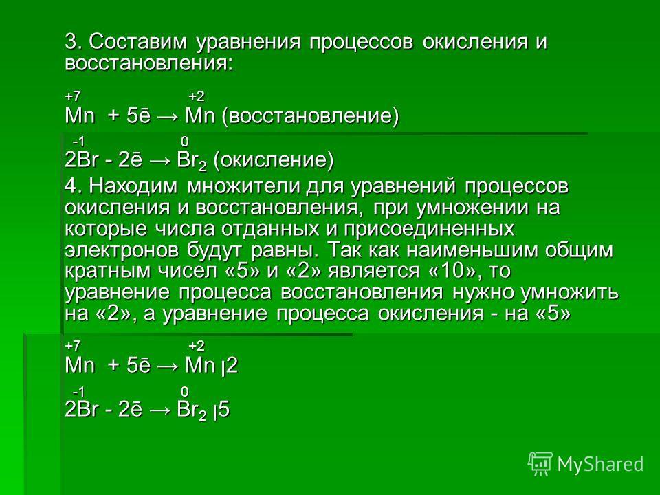 3. Составим уравнения процессов окисления и восстановления: +7 +2 Mn + 5ē Mn (восстановление) -1 0 -1 0 2Br - 2ē Br 2 (окисление) 4. Находим множители для уравнений процессов окисления и восстановления, при умножении на которые числа отданных и присо