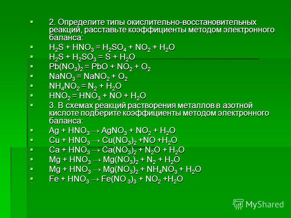 2. Определите типы окислительно-восстановительных реакций, расставьте коэффициенты методом электронного баланса: 2. Определите типы окислительно-восстановительных реакций, расставьте коэффициенты методом электронного баланса: H 2 S + HNO 3 = H 2 SO 4