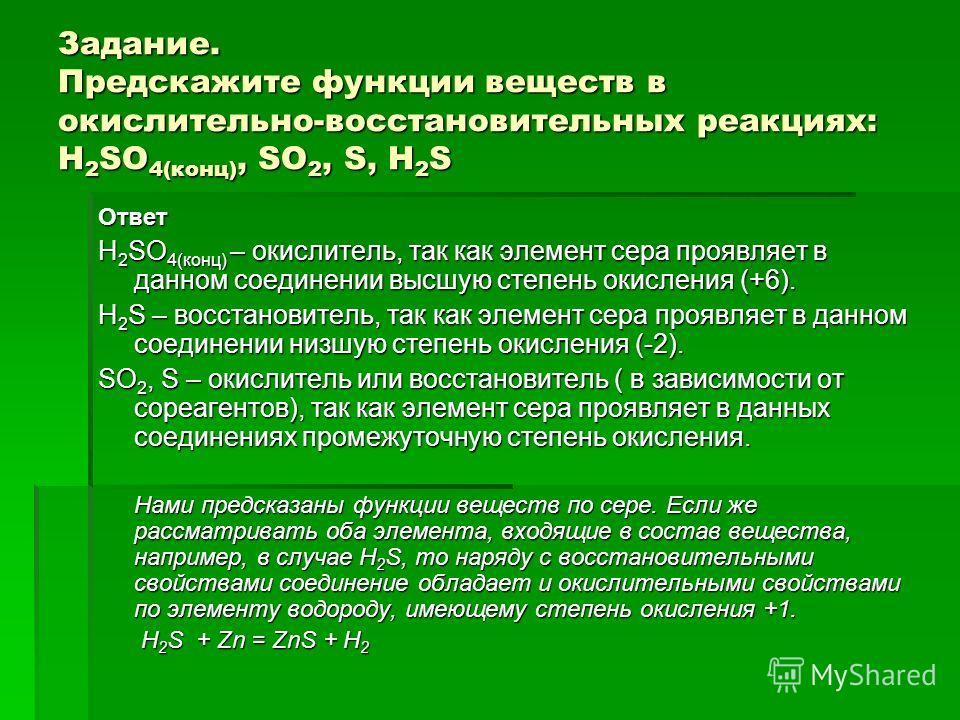 Задание. Предскажите функции веществ в окислительно-восстановительных реакциях: H 2 SO 4(конц), SO 2, S, H 2 S Ответ H 2 SO 4(конц) – окислитель, так как элемент сера проявляет в данном соединении высшую степень окисления (+6). H 2 S – восстановитель