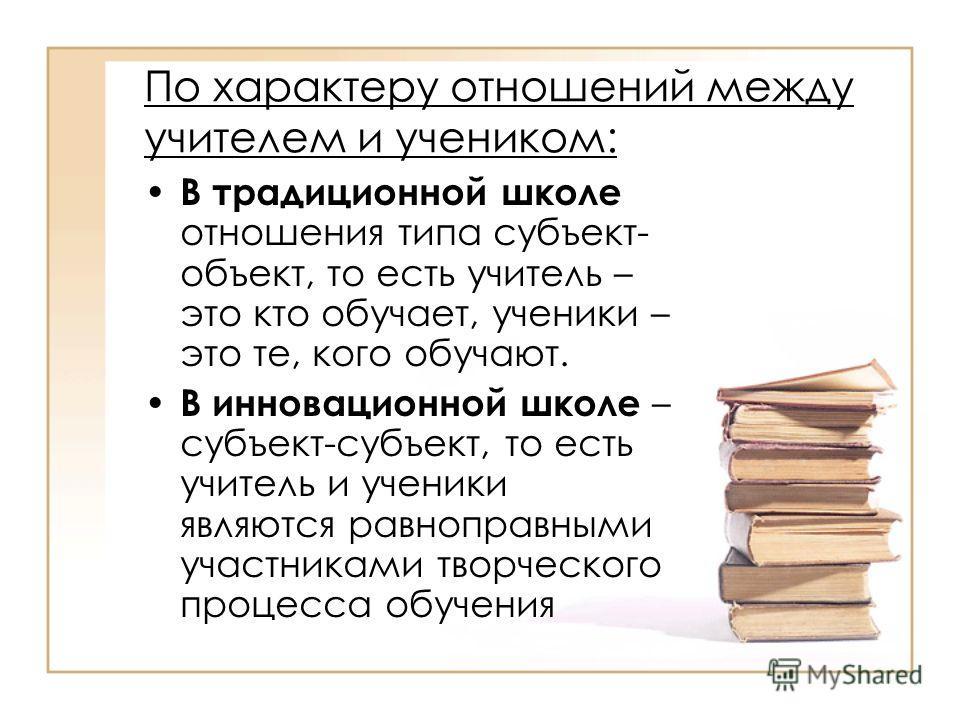 По характеру отношений между учителем и учеником: В традиционной школе отношения типа субъект- объект, то есть учитель – это кто обучает, ученики – это те, кого обучают. В инновационной школе – субъект-субъект, то есть учитель и ученики являются равн
