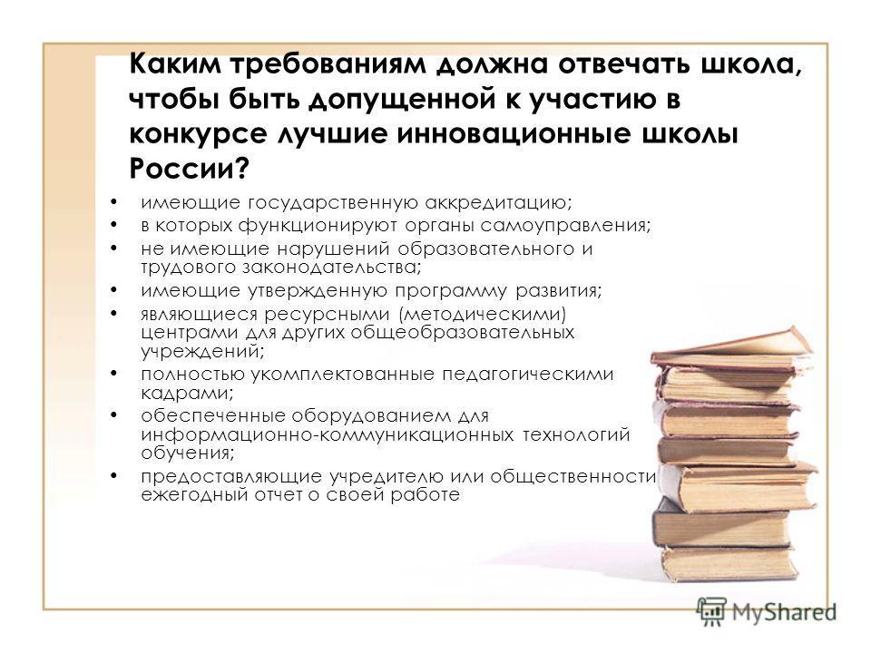 Каким требованиям должна отвечать школа, чтобы быть допущенной к участию в конкурсе лучшие инновационные школы России? имеющие государственную аккредитацию; в которых функционируют органы самоуправления; не имеющие нарушений образовательного и трудов