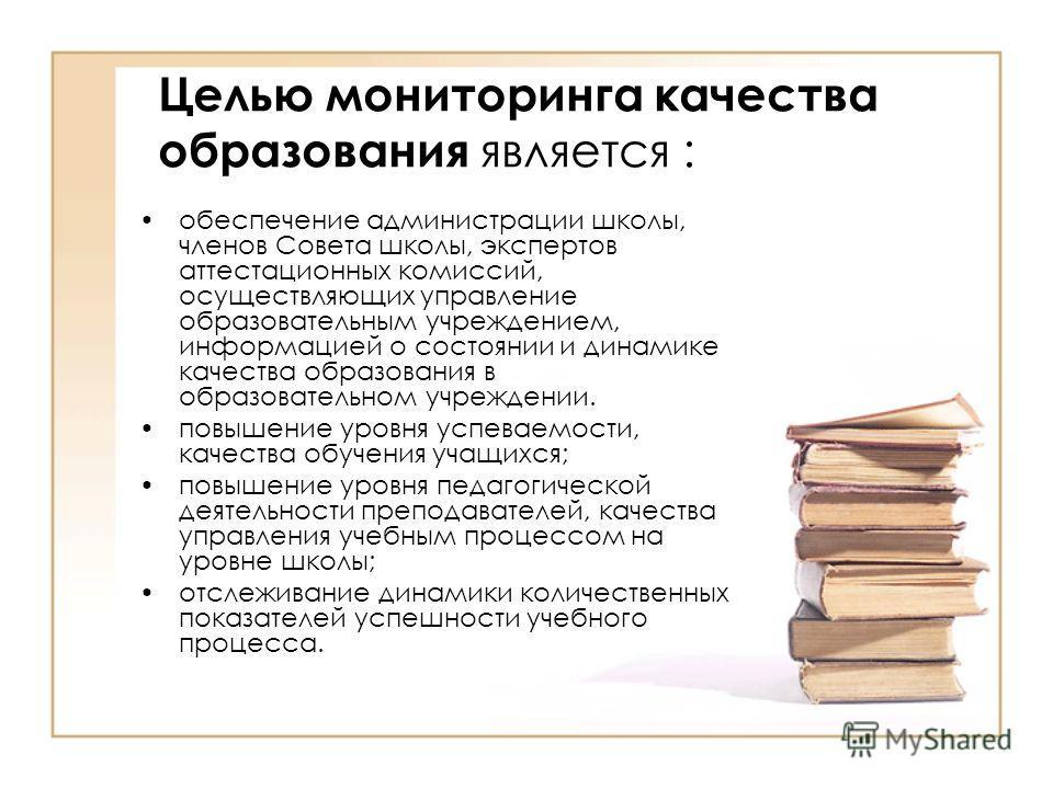 Целью мониторинга качества образования является : обеспечение администрации школы, членов Совета школы, экспертов аттестационных комиссий, осуществляющих управление образовательным учреждением, информацией о состоянии и динамике качества образования