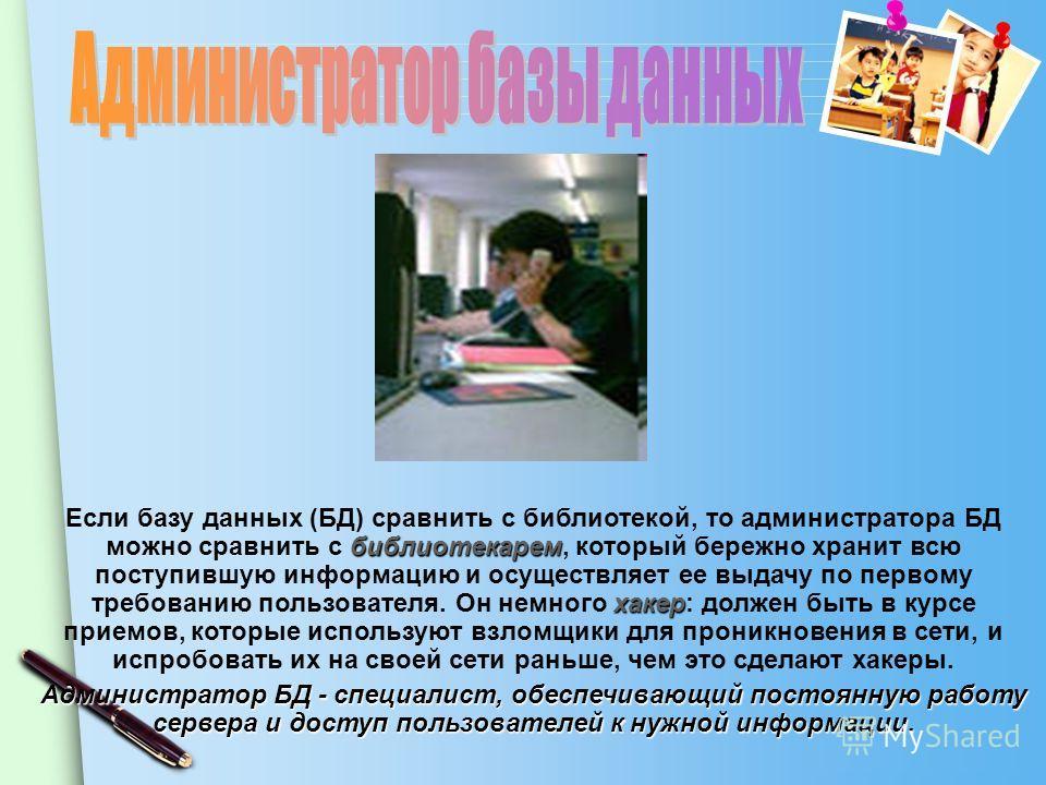 www.themegallery.com библиотекарем хакер Если базу данных (БД) сравнить с библиотекой, то администратора БД можно сравнить с библиотекарем, который бережно хранит всю поступившую информацию и осуществляет ее выдачу по первому требованию пользователя.