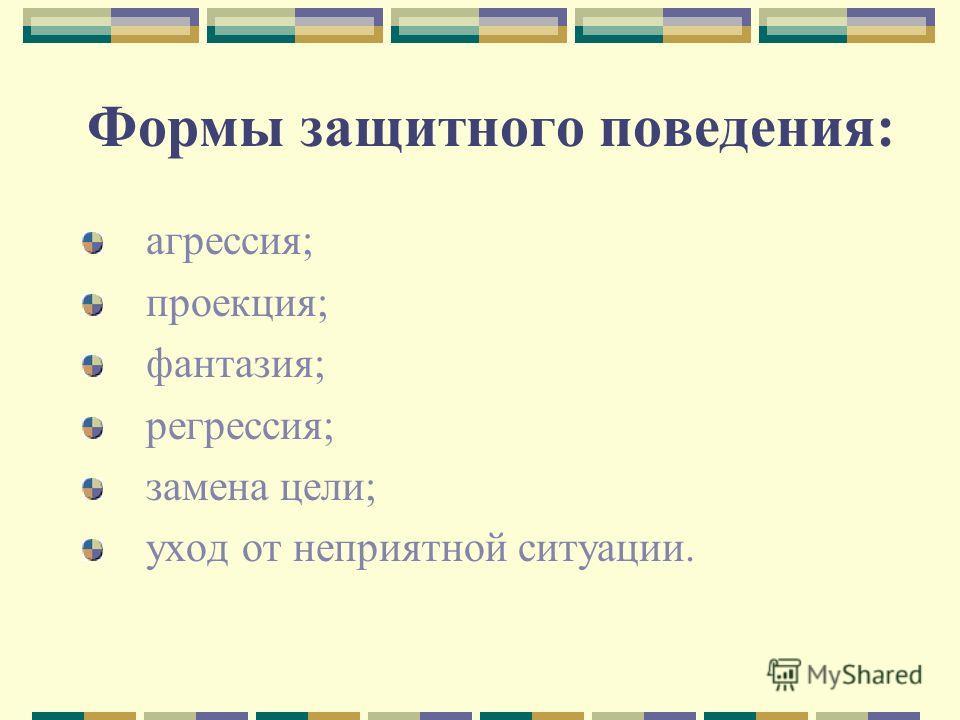 Формы защитного поведения: агрессия; проекция; фантазия; регрессия; замена цели; уход от неприятной ситуации.