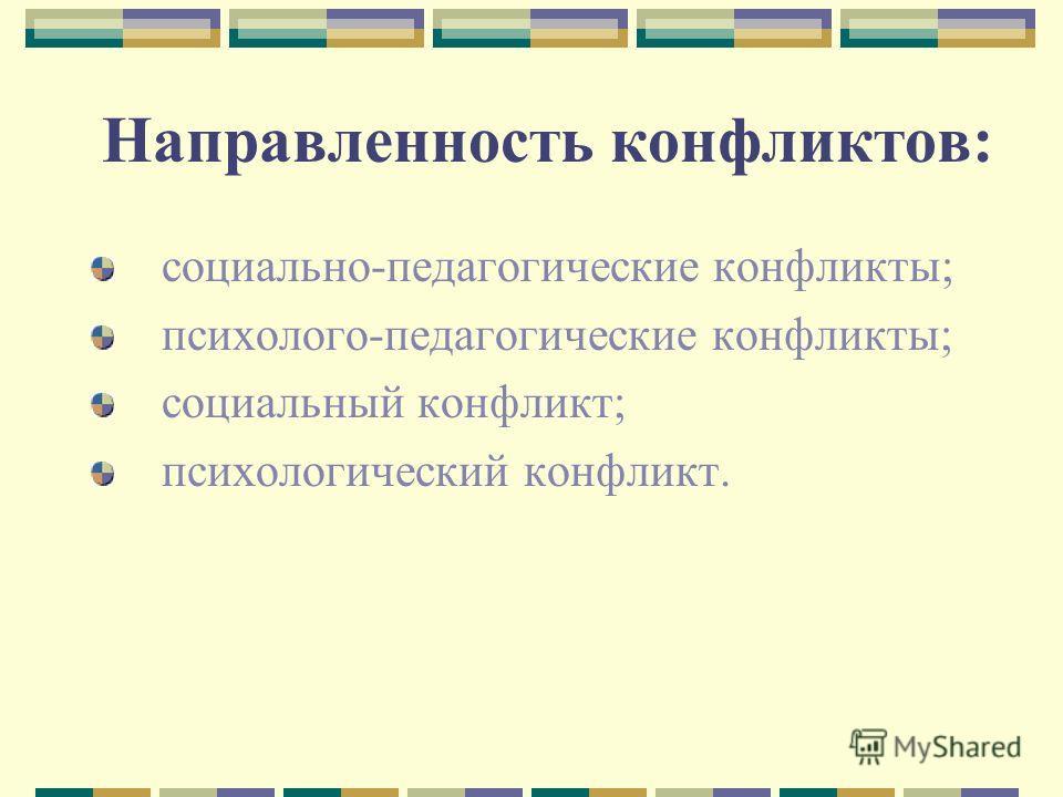 Направленность конфликтов: социально-педагогические конфликты; психолого-педагогические конфликты; социальный конфликт; психологический конфликт.