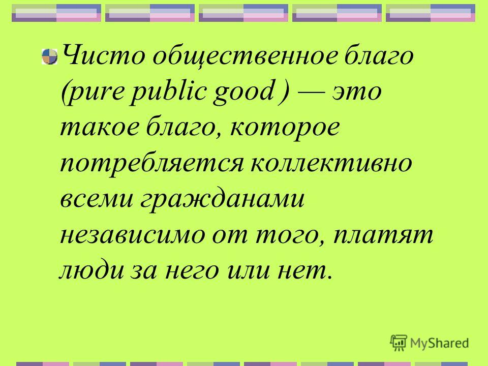 Чисто общественное благо (pure public good ) это такое благо, которое потребляется коллективно всеми гражданами независимо от того, платят люди за него или нет.