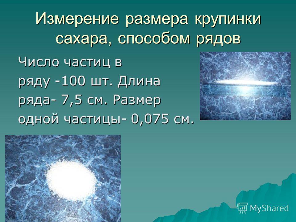 Измерение размера крупинки сахара, способом рядов Число частиц в ряду -100 шт. Длина ряда- 7,5 см. Размер одной частицы- 0,075 см.