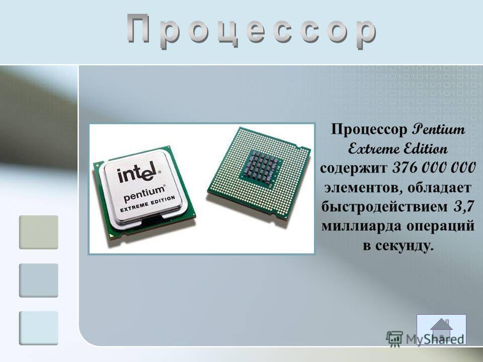 Процессор Pentium Extreme Edition содержит 376 000 000 элементов, обладает быстродействием 3,7 миллиарда операций в секунду.