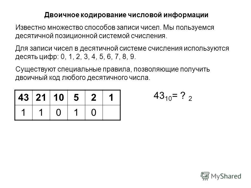 432110521 11010 43 10 = ? 2 Двоичное кодирование числовой информации Известно множество способов записи чисел. Мы пользуемся десятичной позиционной системой счисления. Для записи чисел в десятичной системе счисления используются десять цифр: 0, 1, 2,