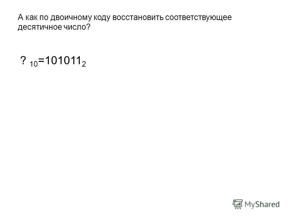 А как по двоичному коду восстановить соответствующее десятичное число? ? 10 =101011 2