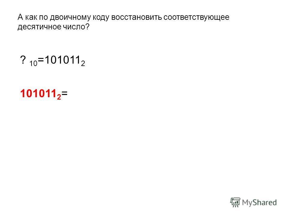 А как по двоичному коду восстановить соответствующее десятичное число? ? 10 =101011 2 101011 2 =