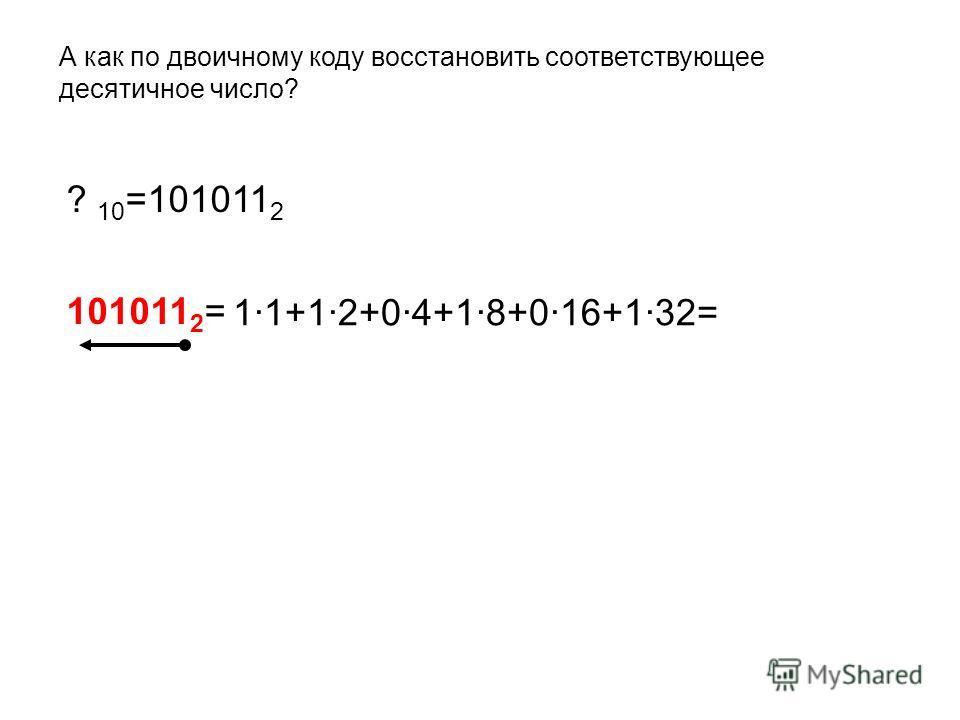 А как по двоичному коду восстановить соответствующее десятичное число? ? 10 =101011 2 101011 2 = 1·1+1·2+0·4+1·8+0·16+1·32=