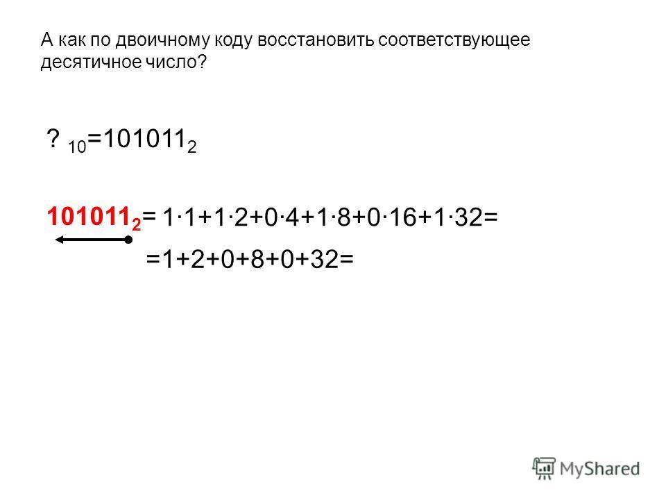 А как по двоичному коду восстановить соответствующее десятичное число? ? 10 =101011 2 101011 2 = =1+2+0+8+0+32= 1·1+1·2+0·4+1·8+0·16+1·32=