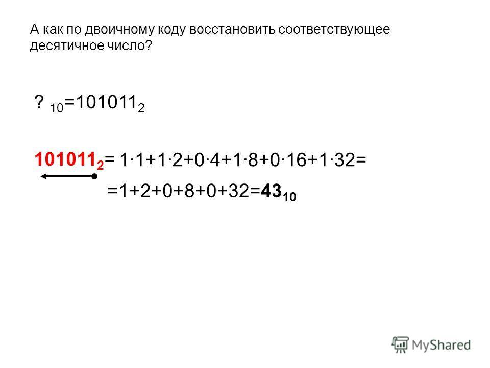 А как по двоичному коду восстановить соответствующее десятичное число? ? 10 =101011 2 101011 2 = =1+2+0+8+0+32=43 10 1·1+1·2+0·4+1·8+0·16+1·32=