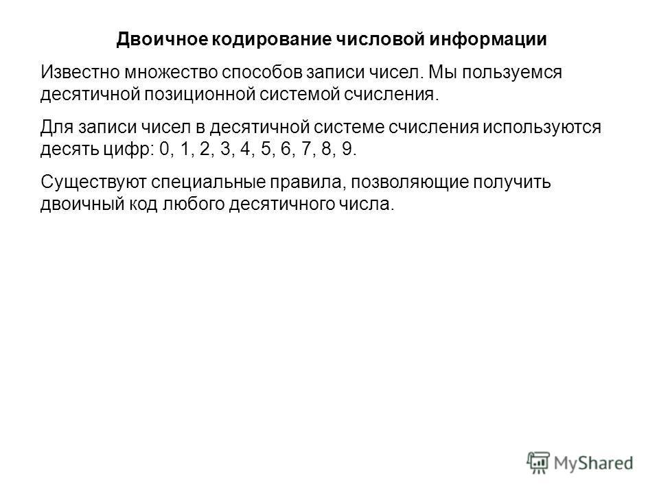 Двоичное кодирование числовой информации Известно множество способов записи чисел. Мы пользуемся десятичной позиционной системой счисления. Для записи чисел в десятичной системе счисления используются десять цифр: 0, 1, 2, 3, 4, 5, 6, 7, 8, 9. Сущест