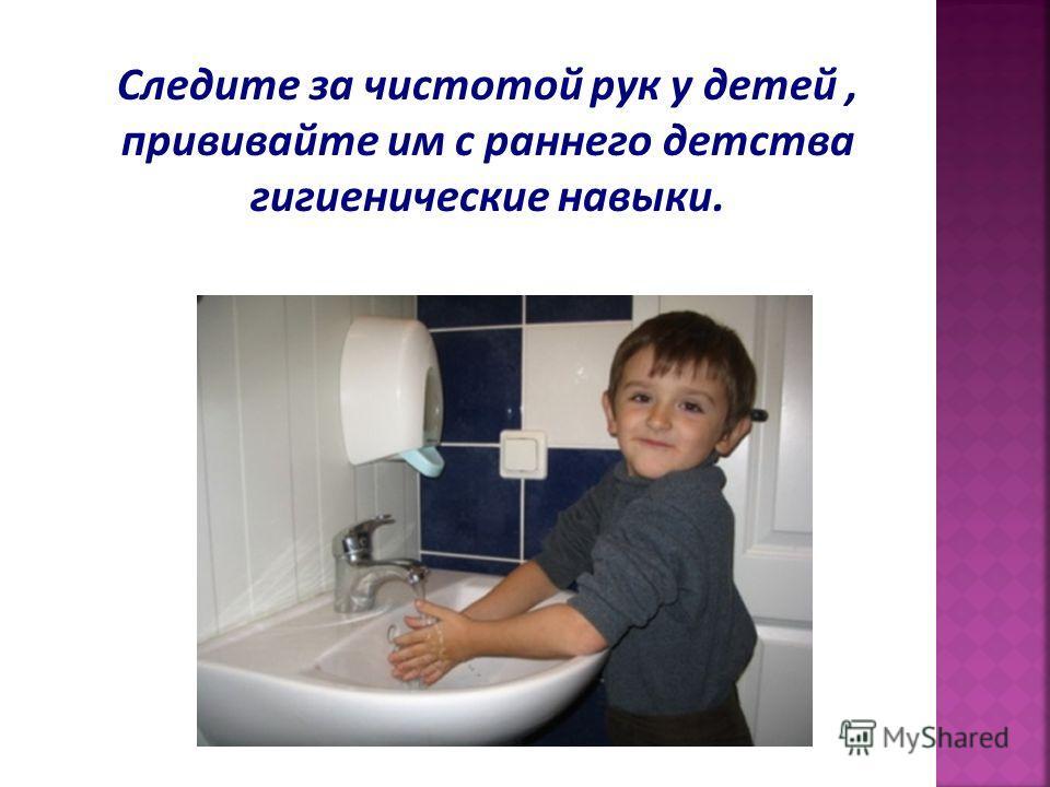 Следите за чистотой рук у детей, прививайте им с раннего детства гигиенические навыки.