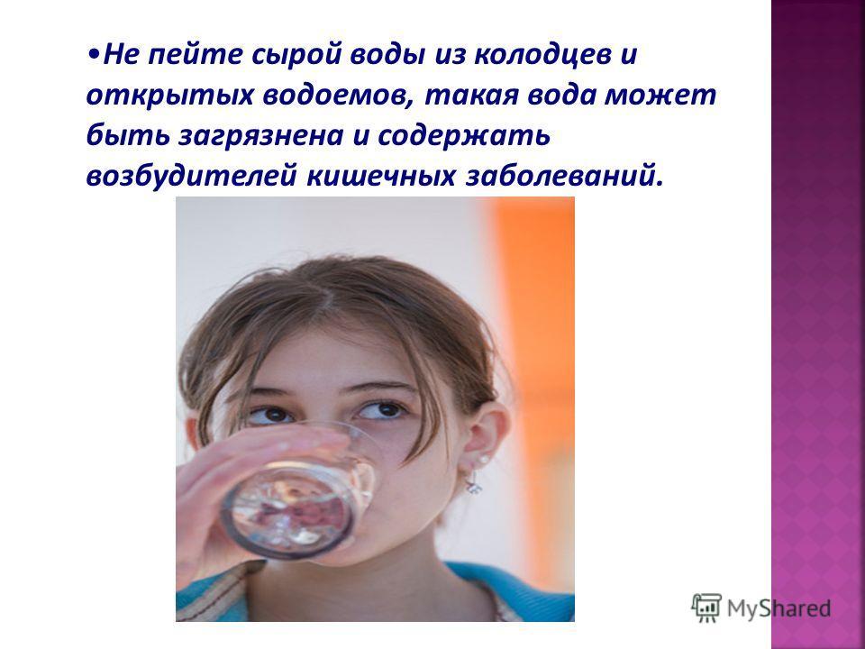 Не пейте сырой воды из колодцев и открытых водоемов, такая вода может быть загрязнена и содержать возбудителей кишечных заболеваний.