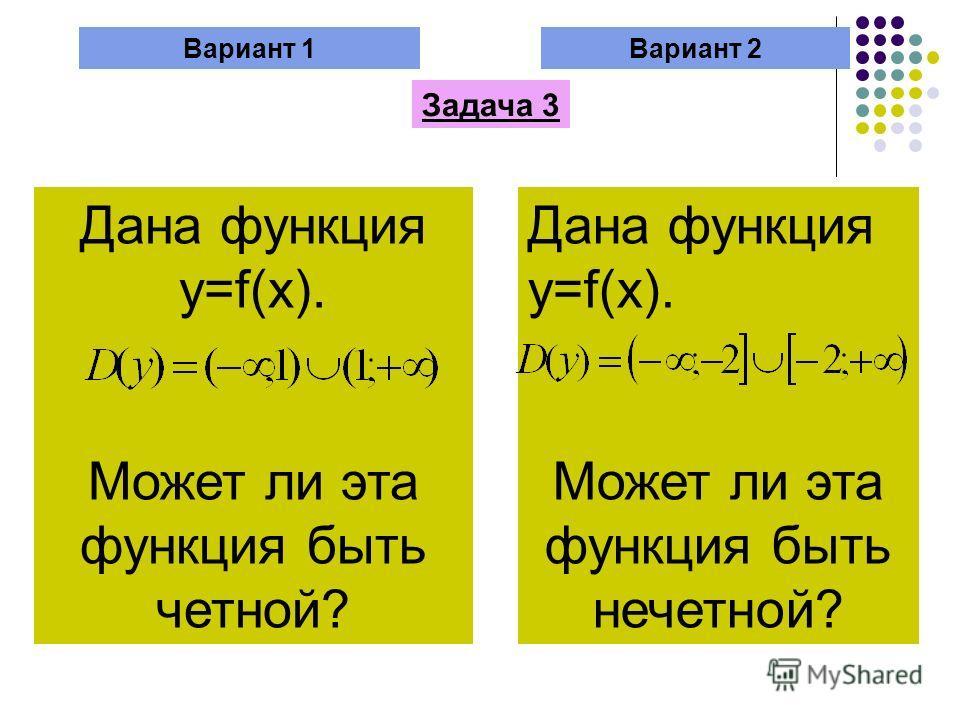 Вариант 1Вариант 2 Задача 3 Дана функция y=f(x). Может ли эта функция быть четной? Дана функция y=f(x). Может ли эта функция быть нечетной?