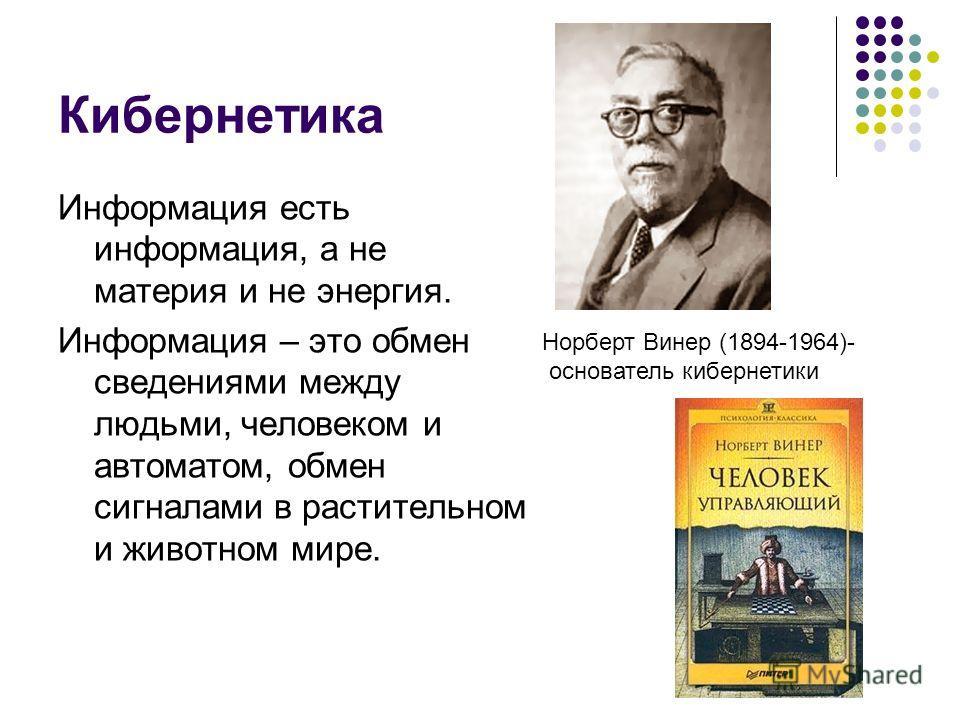 Кибернетика Информация есть информация, а не материя и не энергия. Информация – это обмен сведениями между людьми, человеком и автоматом, обмен сигналами в растительном и животном мире. Норберт Винер (1894-1964)- основатель кибернетики